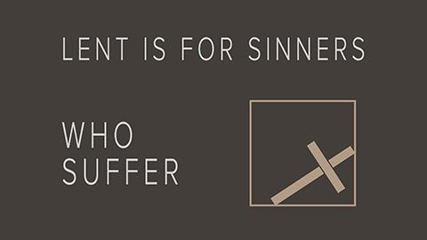 Lent Is for Sinners Who Suffer